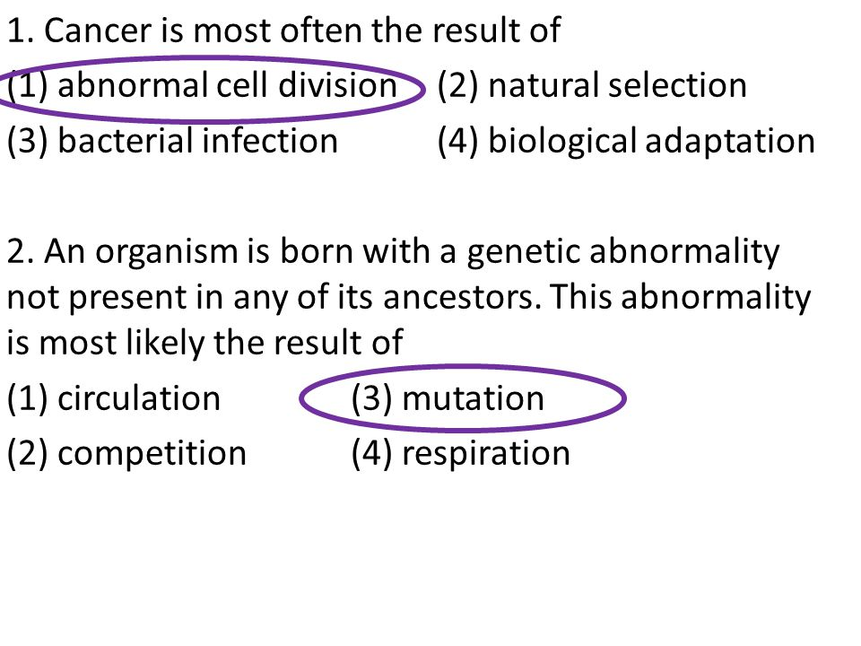 1. Cancer is most often the result of (1) abnormal cell division(2) natural selection (3) bacterial infection(4) biological adaptation 2. An organism