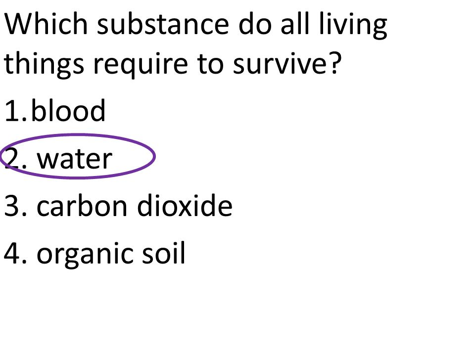 Which substance do all living things require to survive? 1.blood 2. water 3. carbon dioxide 4. organic soil