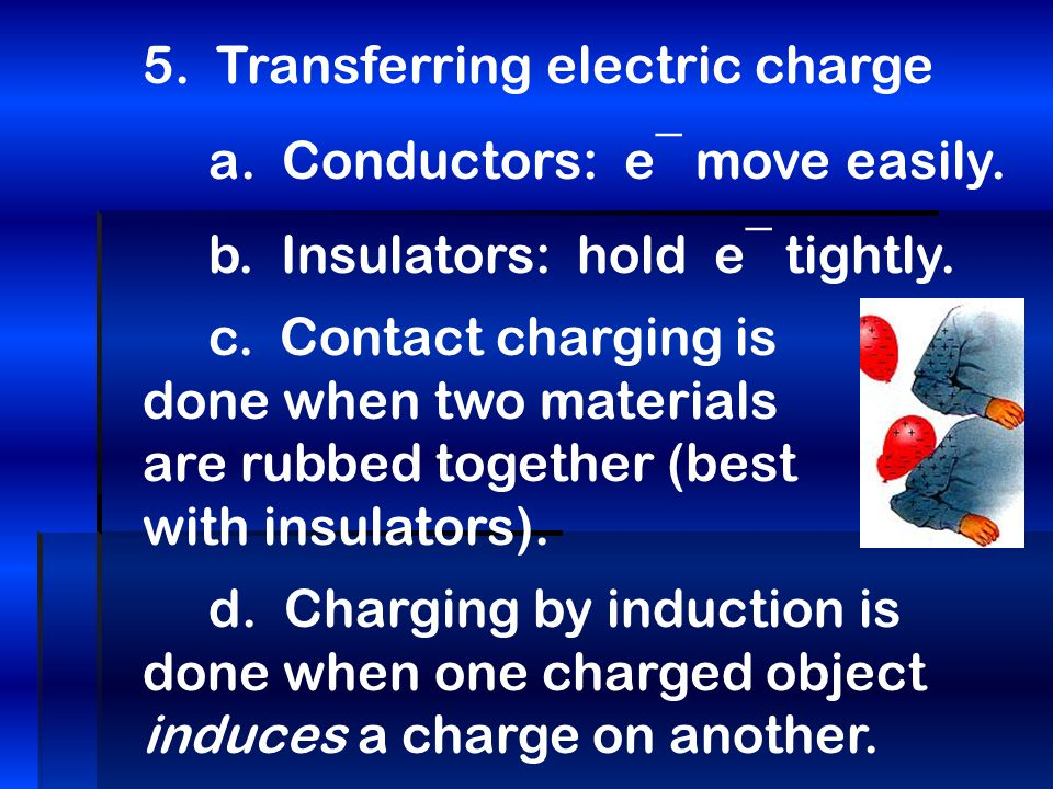 5.Transferring electric charge a. Conductors: e¯ move easily.