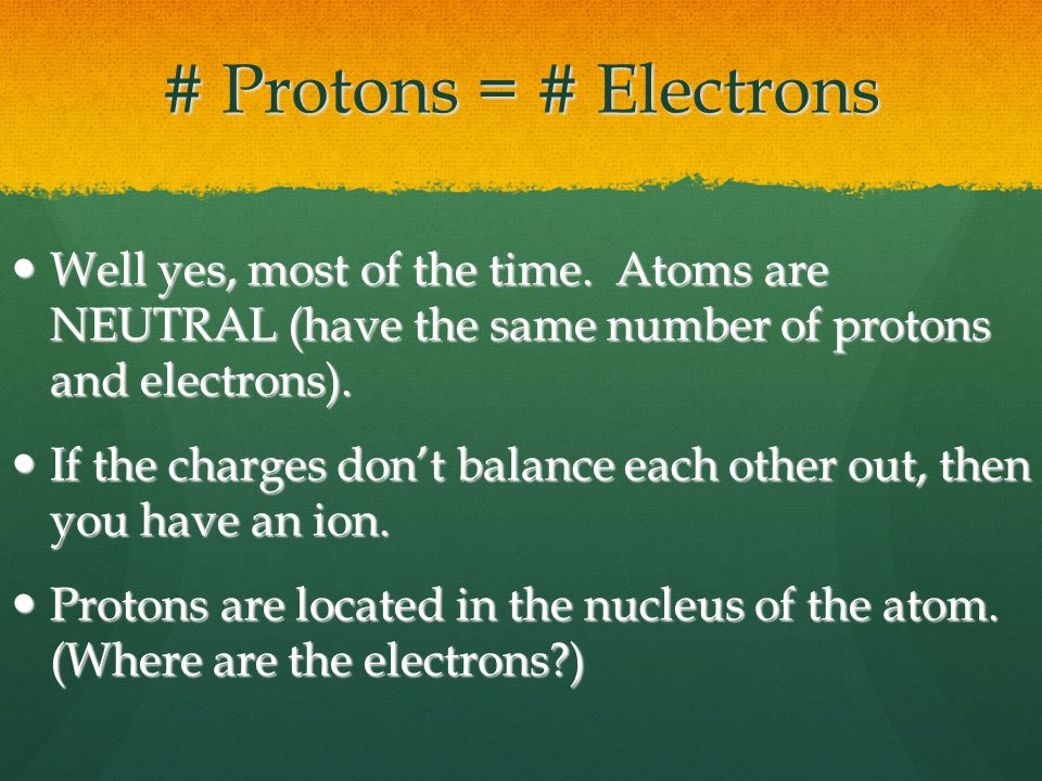 # Protons = # Electrons Well yes, most of the time.