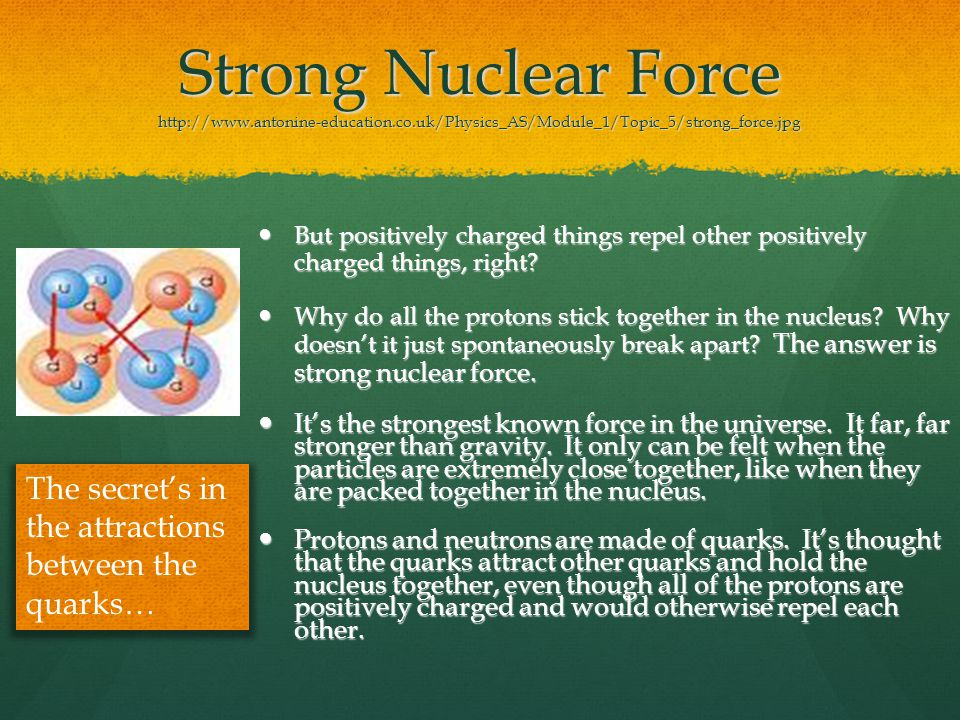 Strong Nuclear Force http://www.antonine-education.co.uk/Physics_AS/Module_1/Topic_5/strong_force.jpg But positively charged things repel other positively charged things, right.