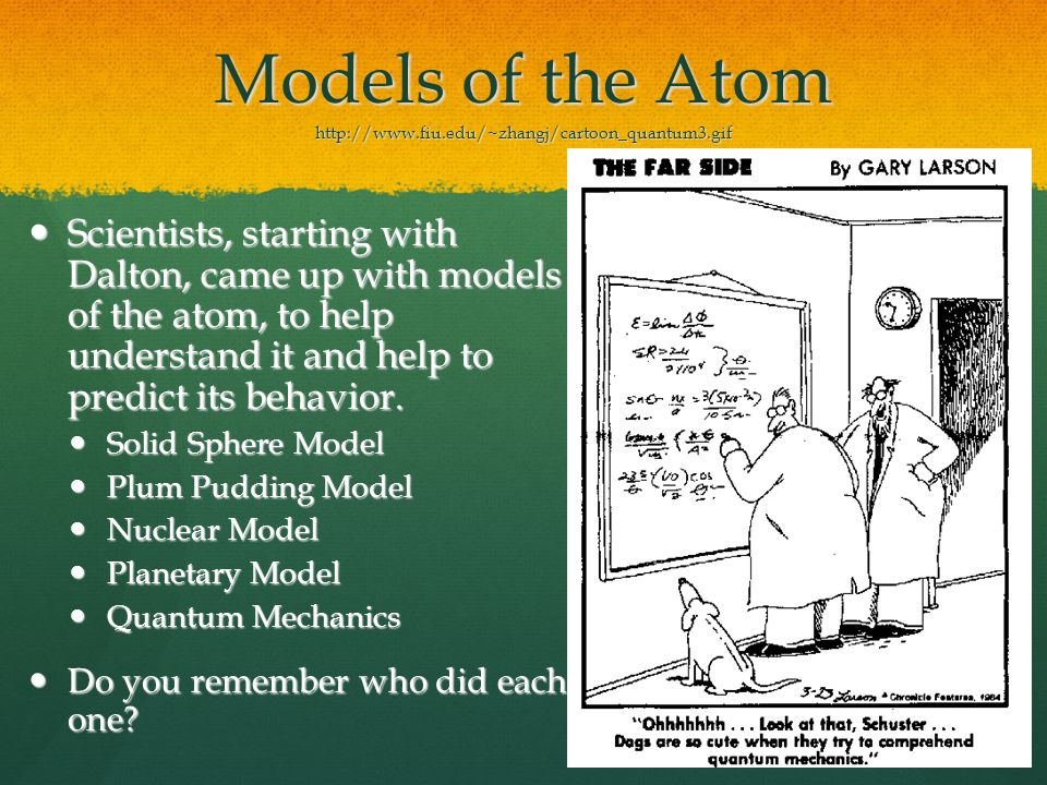 Models of the Atom http://www.fiu.edu/~zhangj/cartoon_quantum3.gif Scientists, starting with Dalton, came up with models of the atom, to help understand it and help to predict its behavior.
