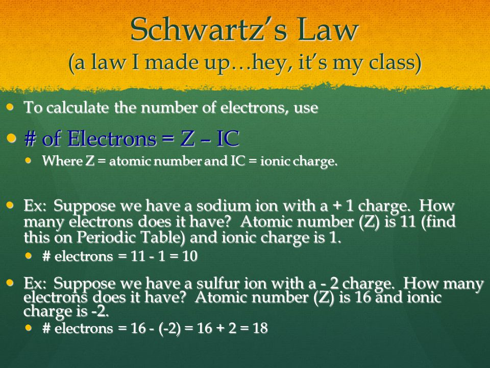 Schwartz's Law (a law I made up…hey, it's my class) To calculate the number of electrons, use To calculate the number of electrons, use # of Electrons = Z – IC # of Electrons = Z – IC Where Z = atomic number and IC = ionic charge.