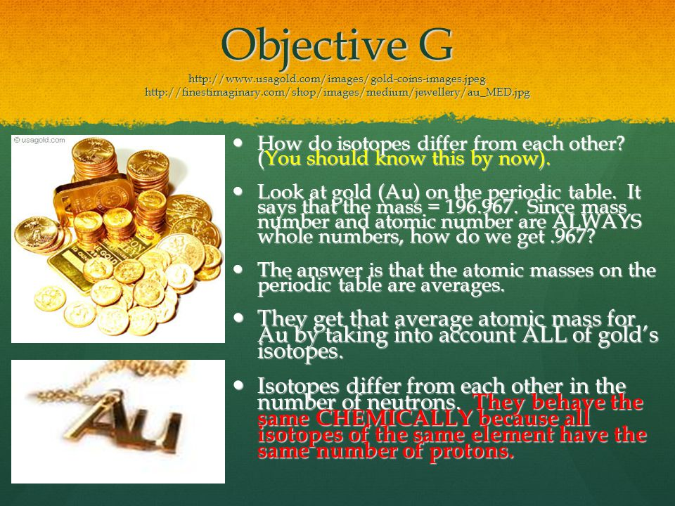 Objective G http://www.usagold.com/images/gold-coins-images.jpeg http://finestimaginary.com/shop/images/medium/jewellery/au_MED.jpg How do isotopes differ from each other.