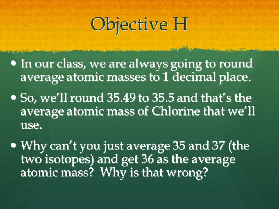 Objective H In our class, we are always going to round average atomic masses to 1 decimal place.