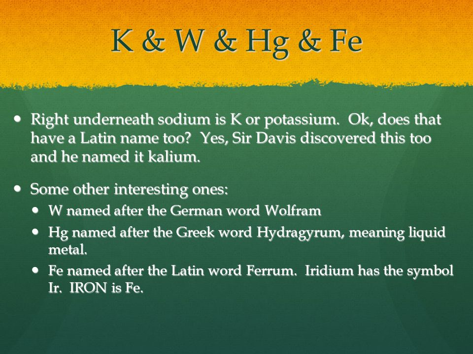 K & W & Hg & Fe Right underneath sodium is K or potassium.