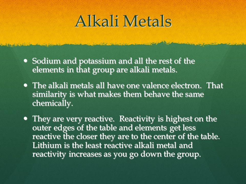 Alkali Metals Sodium and potassium and all the rest of the elements in that group are alkali metals.