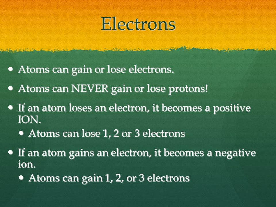 Electrons Atoms can gain or lose electrons. Atoms can gain or lose electrons.
