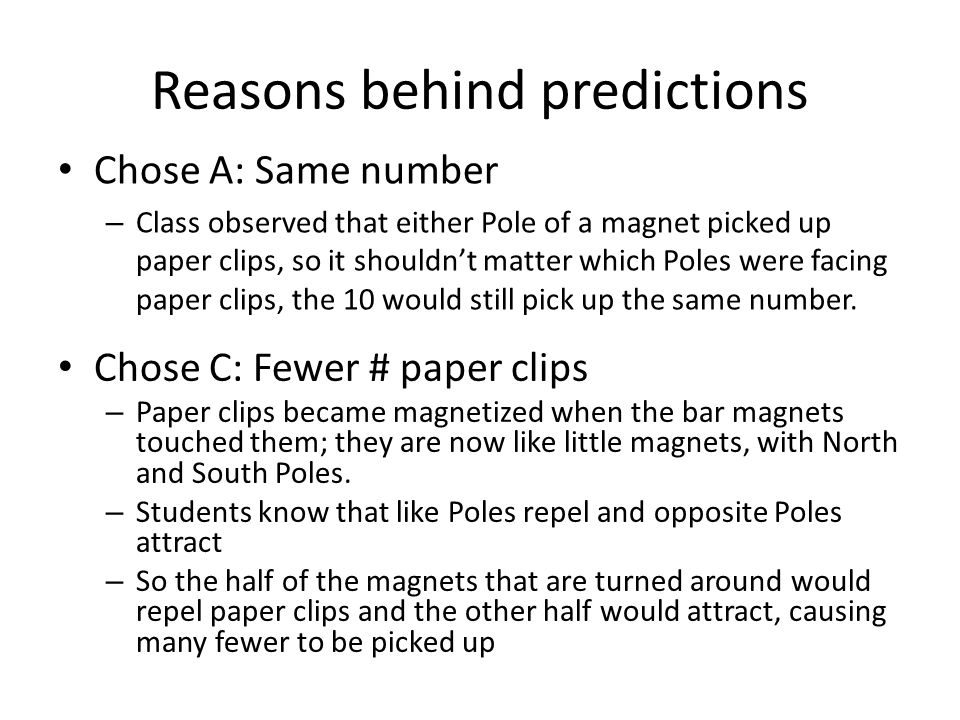 Reasons behind predictions Chose A: Same number – Class observed that either Pole of a magnet picked up paper clips, so it shouldn't matter which Poles were facing paper clips, the 10 would still pick up the same number.