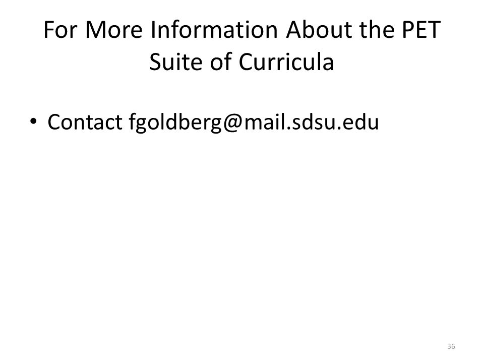 For More Information About the PET Suite of Curricula Contact fgoldberg@mail.sdsu.edu 36