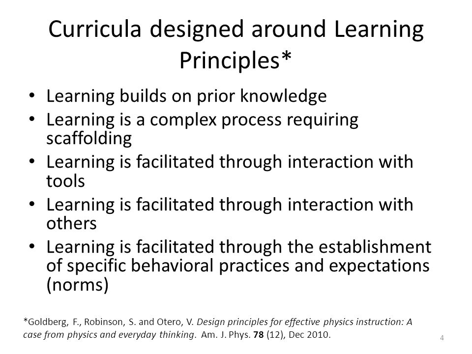Curricula designed around Learning Principles* Learning builds on prior knowledge Learning is a complex process requiring scaffolding Learning is facilitated through interaction with tools Learning is facilitated through interaction with others Learning is facilitated through the establishment of specific behavioral practices and expectations (norms) 4 *Goldberg, F., Robinson, S.