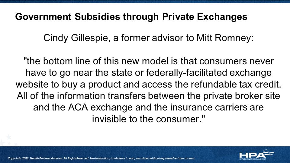 Government Subsidies through Private Exchanges Cindy Gillespie, a former advisor to Mitt Romney: the bottom line of this new model is that consumers never have to go near the state or federally-facilitated exchange website to buy a product and access the refundable tax credit.