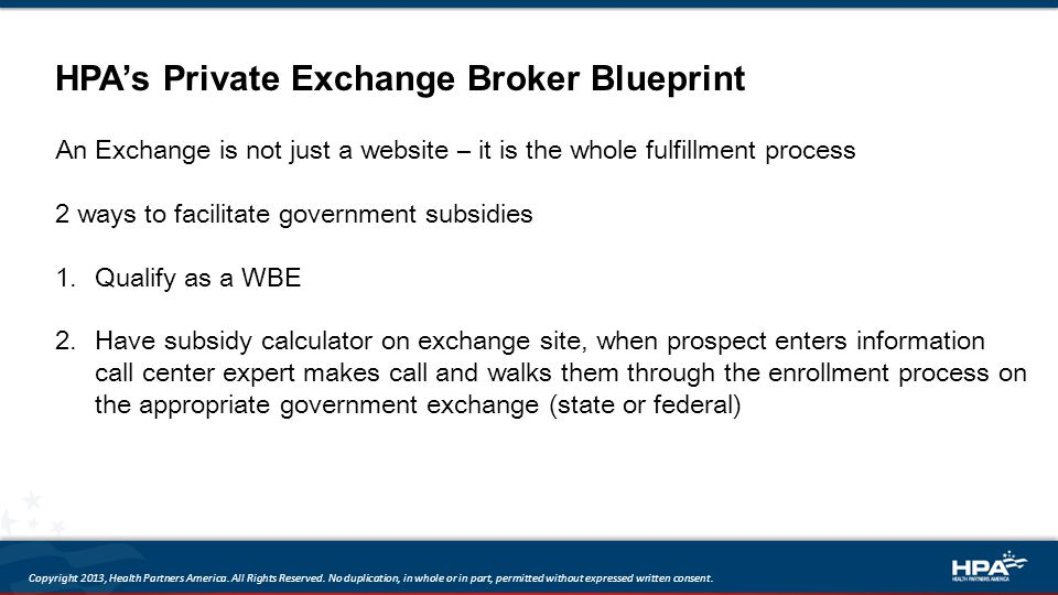 HPA's Private Exchange Broker Blueprint An Exchange is not just a website – it is the whole fulfillment process 2 ways to facilitate government subsidies 1.Qualify as a WBE 2.Have subsidy calculator on exchange site, when prospect enters information call center expert makes call and walks them through the enrollment process on the appropriate government exchange (state or federal) Copyright 2013, Health Partners America.