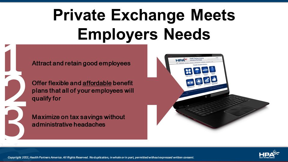 Private Exchange Meets Employers Needs Attract and retain good employees Offer flexible and affordable benefit plans that all of your employees will qualify for Maximize on tax savings without administrative headaches Copyright 2013, Health Partners America.