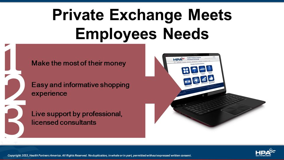 Private Exchange Meets Employees Needs Make the most of their money Easy and informative shopping experience Live support by professional, licensed consultants Copyright 2013, Health Partners America.