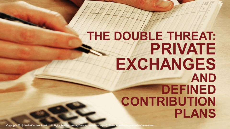 THE DOUBLE THREAT: PRIVATE EXCHANGES AND DEFINED CONTRIBUTION PLANS Copyright 2013, Health Partners America.