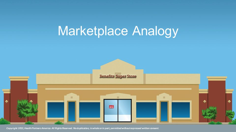 Marketplace Analogy Copyright 2013, Health Partners America. All Rights Reserved. No duplication, in whole or in part, permitted without expressed wri
