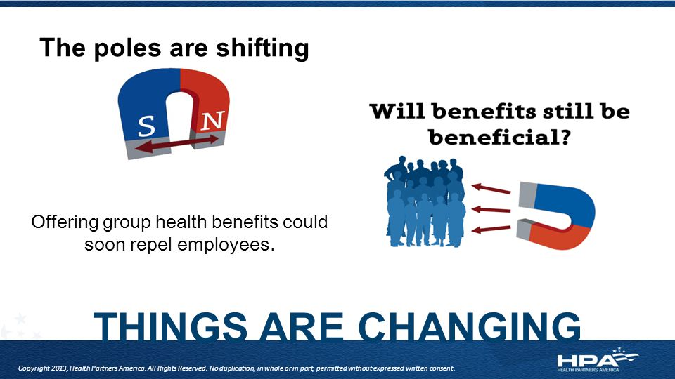 THINGS ARE CHANGING Offering group health benefits could soon repel employees. Copyright 2013, Health Partners America. All Rights Reserved. No duplic