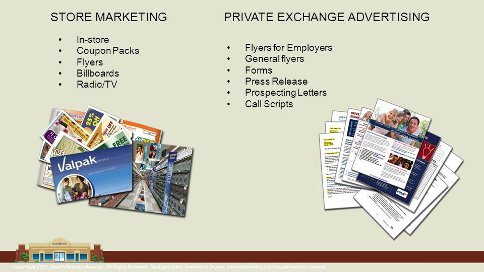 STORE MARKETINGPRIVATE EXCHANGE ADVERTISING In-store Coupon Packs Flyers Billboards Radio/TV Flyers for Employers General flyers Forms Press Release Prospecting Letters Call Scripts Copyright 2013, Health Partners America.