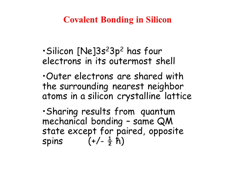 Covalent Bonding in Silicon Silicon [Ne]3s 2 3p 2 has four electrons in its outermost shell Outer electrons are shared with the surrounding nearest neighbor atoms in a silicon crystalline lattice Sharing results from quantum mechanical bonding – same QM state except for paired, opposite spins (+/- ½ ħ)