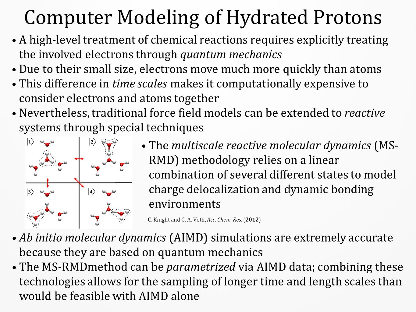 The Hydrated Proton has Two Predominant Forms The chemical identity of the hydrated proton is described by two predominant solvation structures: the Eigen (E) and Zundel (Z) cations H9O4+H9O4+ H5O2+H5O2+ Excess proton transfer between two water molecules occurs via the Zundel cation The Eigen cation is the most stable hydrated proton species in liquid water, as shown by the probability distribution the two largest MS-RMD amplitudes (L) and the free energy profile of the proton solvation structure in bulk water (R) E Z E Z J.