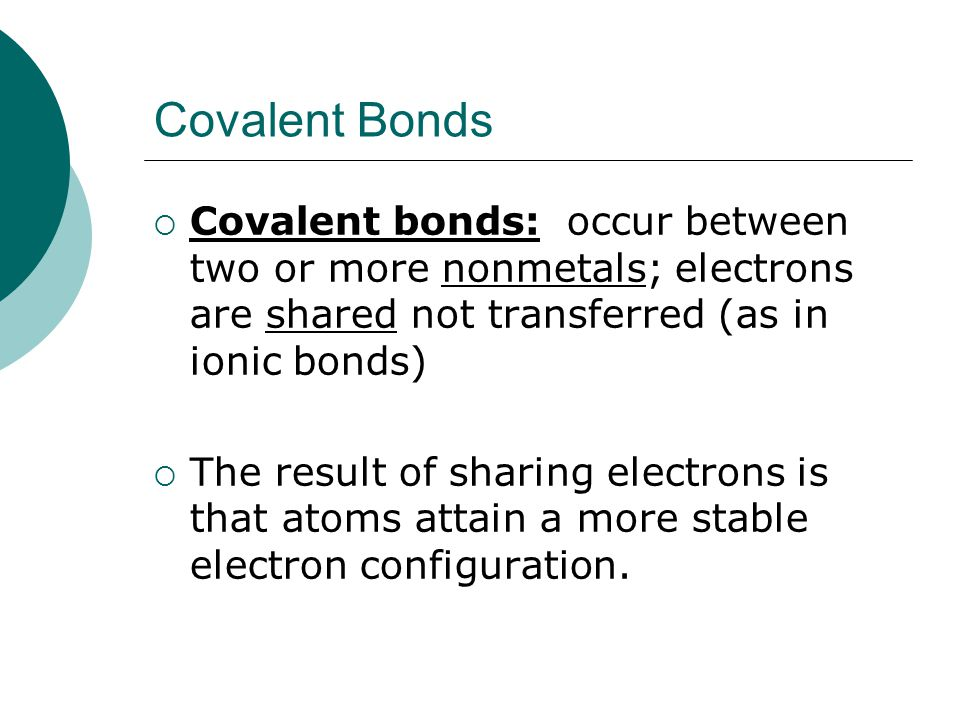 Covalent Bonds  Covalent bonds: occur between two or more nonmetals; electrons are shared not transferred (as in ionic bonds)  The result of sharing