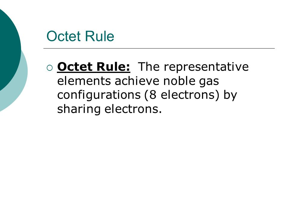 Octet Rule  Octet Rule: The representative elements achieve noble gas configurations (8 electrons) by sharing electrons.
