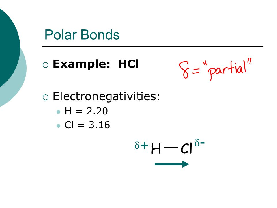Polar Bonds  Example: HCl  Electronegativities: H = 2.20 Cl = 3.16 HCl -- ++
