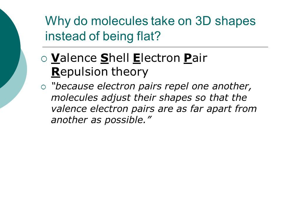 "Why do molecules take on 3D shapes instead of being flat?  Valence Shell Electron Pair Repulsion theory  ""because electron pairs repel one another,"
