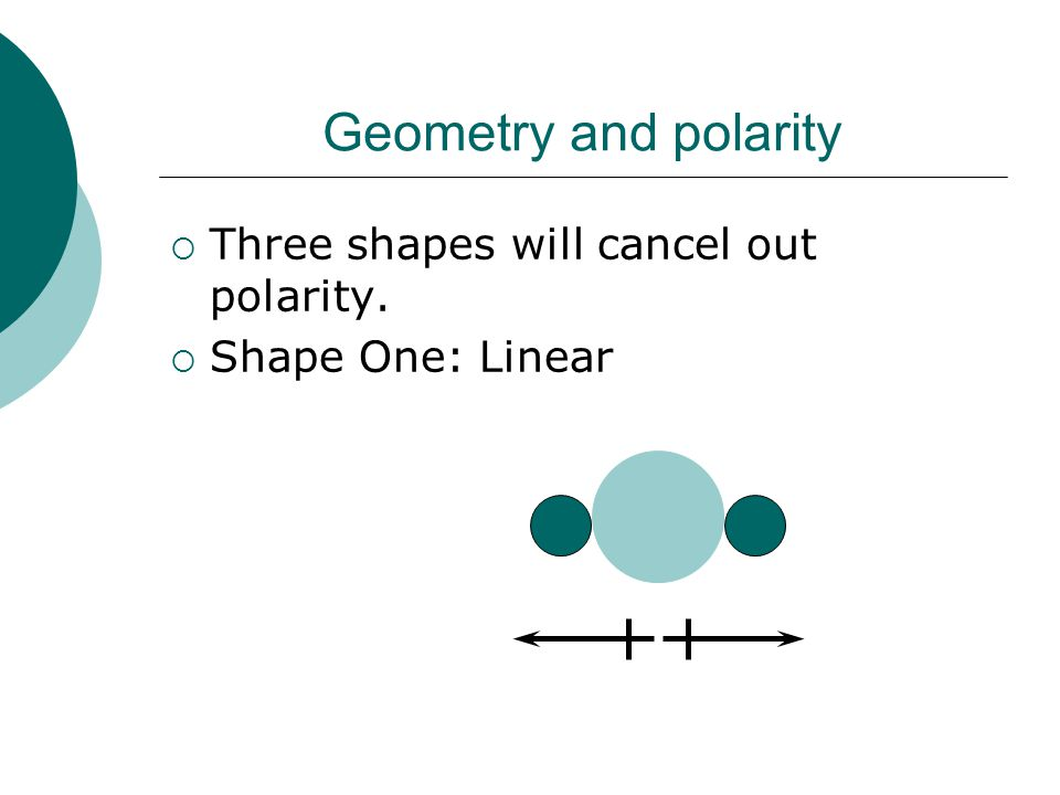 Geometry and polarity  Three shapes will cancel out polarity.  Shape One: Linear