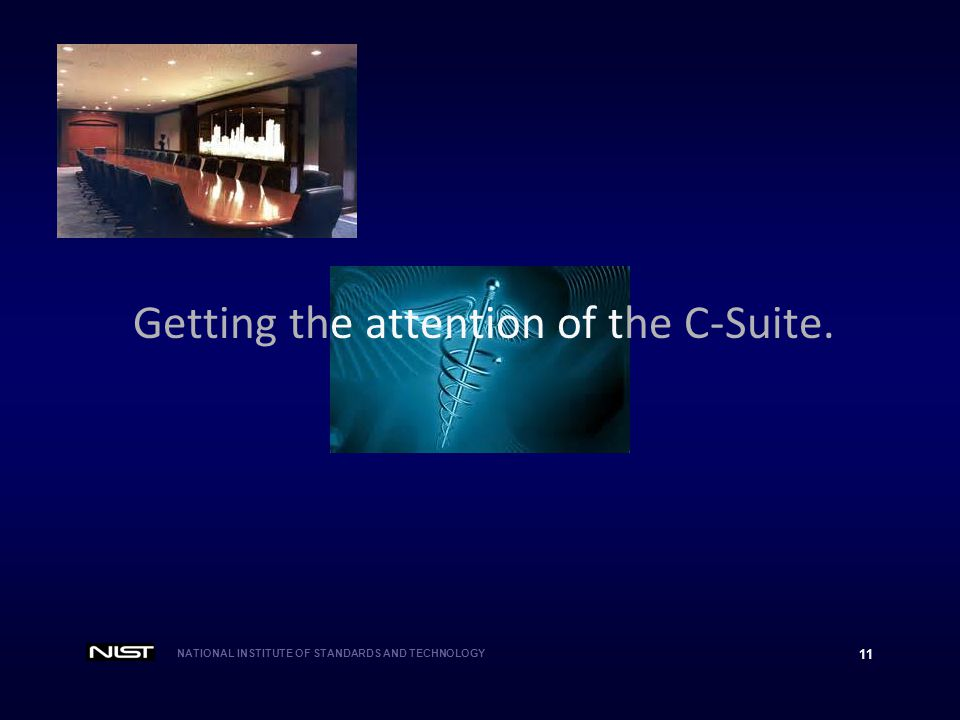 NATIONAL INSTITUTE OF STANDARDS AND TECHNOLOGY 11 Getting the attention of the C-Suite.