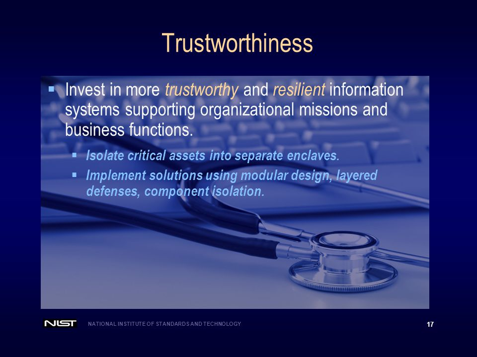 NATIONAL INSTITUTE OF STANDARDS AND TECHNOLOGY 17 Trustworthiness  Invest in more trustworthy and resilient information systems supporting organizational missions and business functions.
