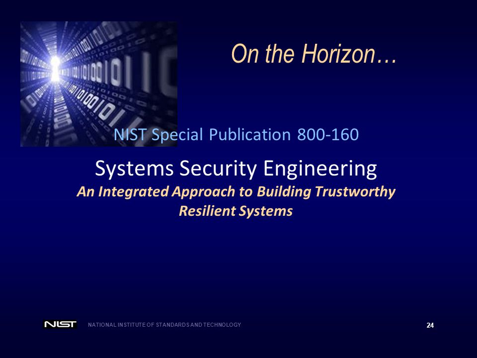 NATIONAL INSTITUTE OF STANDARDS AND TECHNOLOGY 24 NIST Special Publication 800-160 Systems Security Engineering An Integrated Approach to Building Trustworthy Resilient Systems On the Horizon…