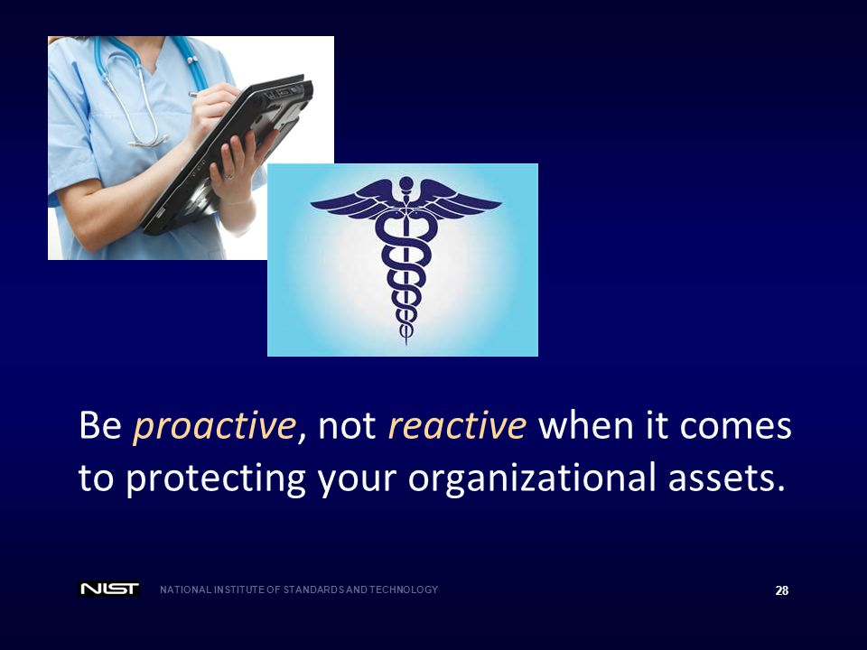 NATIONAL INSTITUTE OF STANDARDS AND TECHNOLOGY 28 Be proactive, not reactive when it comes to protecting your organizational assets.