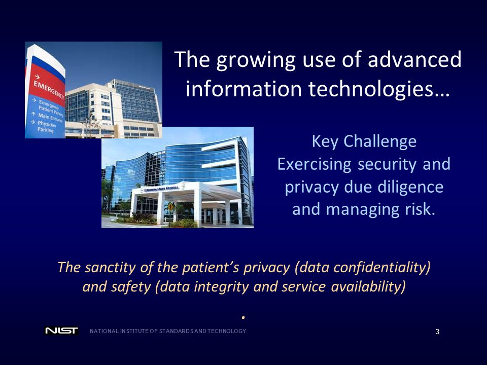 NATIONAL INSTITUTE OF STANDARDS AND TECHNOLOGY 3 The sanctity of the patient's privacy (data confidentiality) and safety (data integrity and service availability).