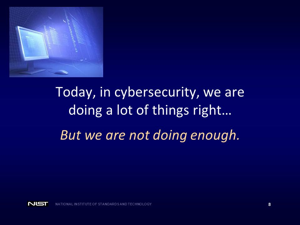NATIONAL INSTITUTE OF STANDARDS AND TECHNOLOGY 8 Today, in cybersecurity, we are doing a lot of things right… But we are not doing enough.