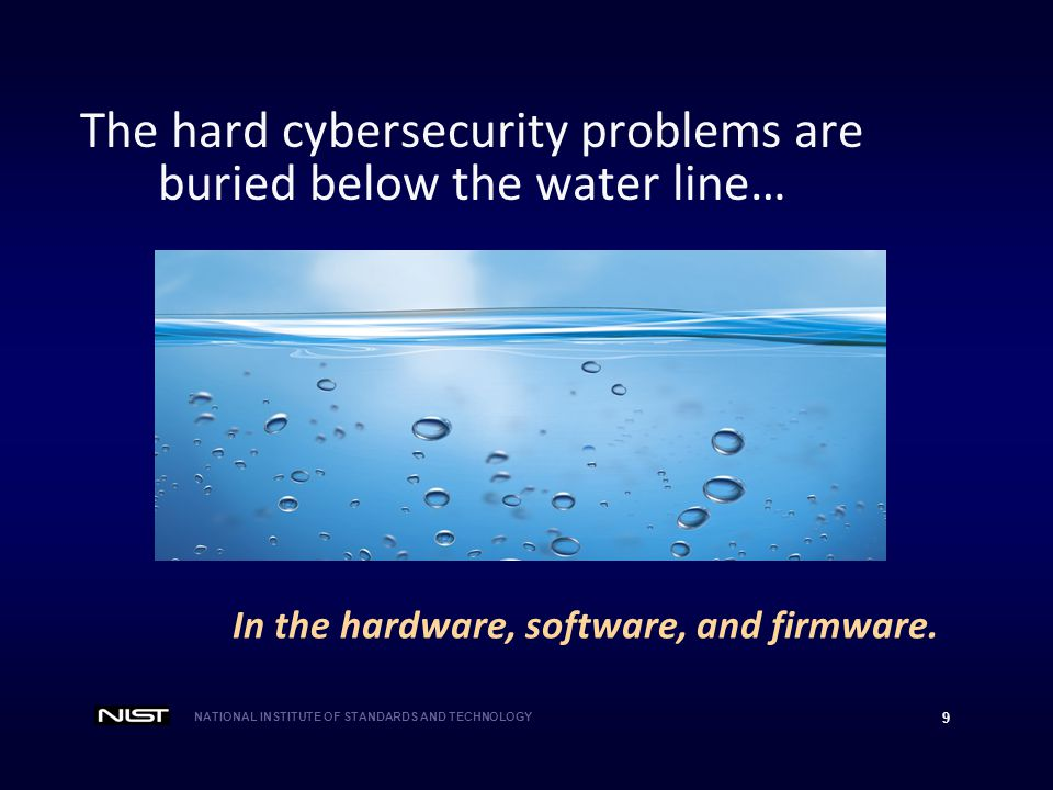 NATIONAL INSTITUTE OF STANDARDS AND TECHNOLOGY 9 The hard cybersecurity problems are buried below the water line… In the hardware, software, and firmware.
