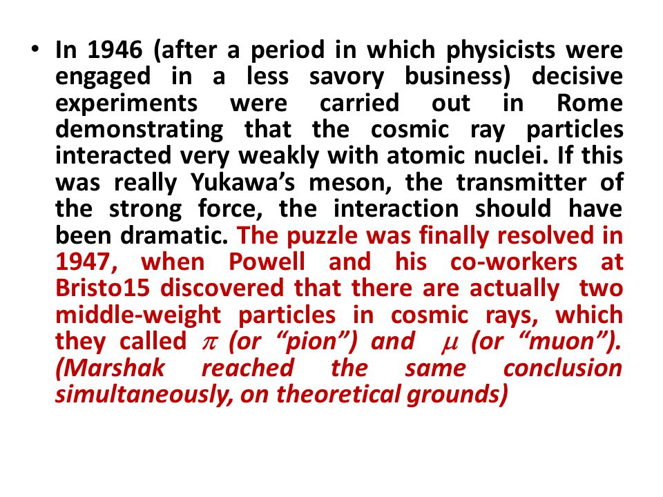 In 1946 (after a period in which physicists were engaged in a less savory business) decisive experiments were carried out in Rome demonstrating that the cosmic ray particles interacted very weakly with atomic nuclei.