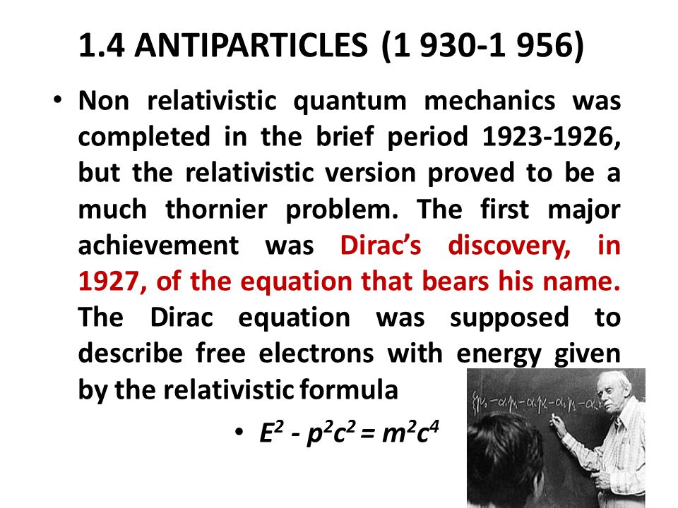 1.4 ANTIPARTICLES (1 930-1 956) Non relativistic quantum mechanics was completed in the brief period 1923-1926, but the relativistic version proved to be a much thornier problem.