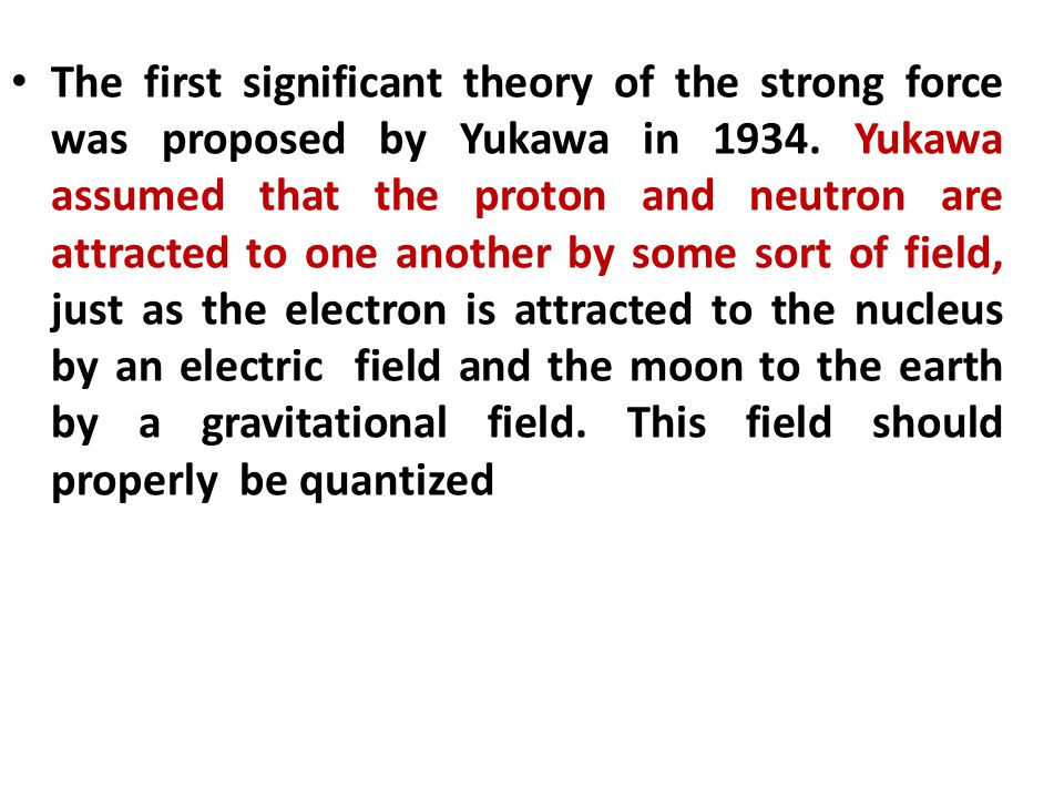 The first significant theory of the strong force was proposed by Yukawa in 1934.