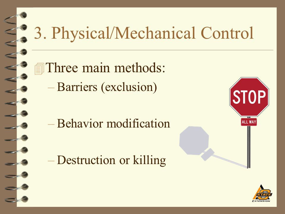 3. Physical/Mechanical Control 4 Three main methods: –Barriers (exclusion) –Behavior modification –Destruction or killing