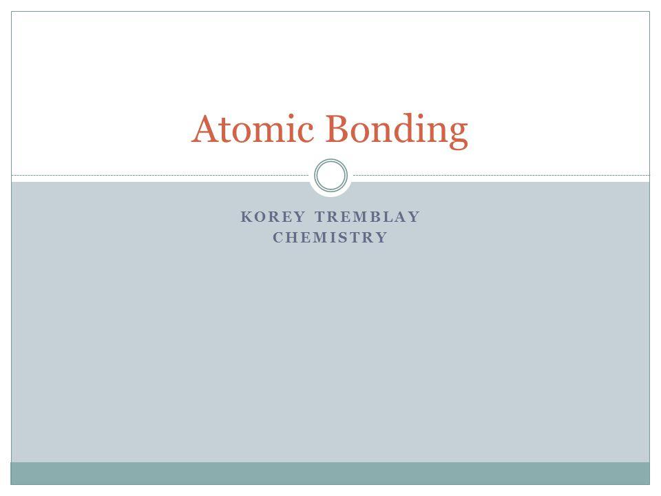 KOREY TREMBLAY CHEMISTRY Atomic Bonding