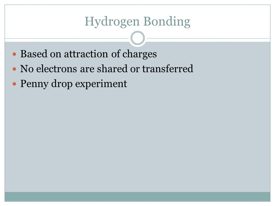 Hydrogen Bonding Based on attraction of charges No electrons are shared or transferred Penny drop experiment