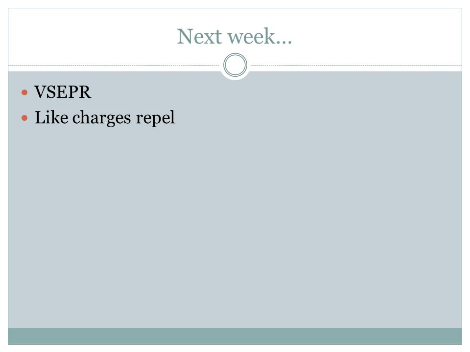 Next week… VSEPR Like charges repel