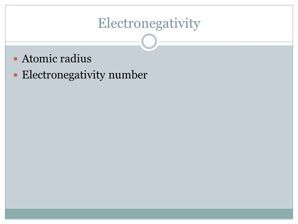 Electronegativity Atomic radius Electronegativity number