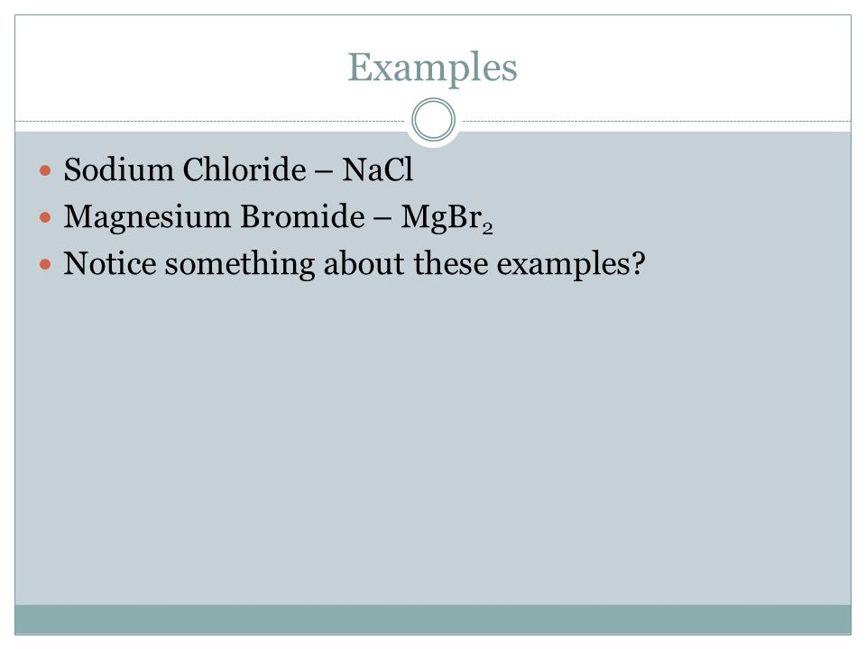 Examples Sodium Chloride – NaCl Magnesium Bromide – MgBr 2 Notice something about these examples