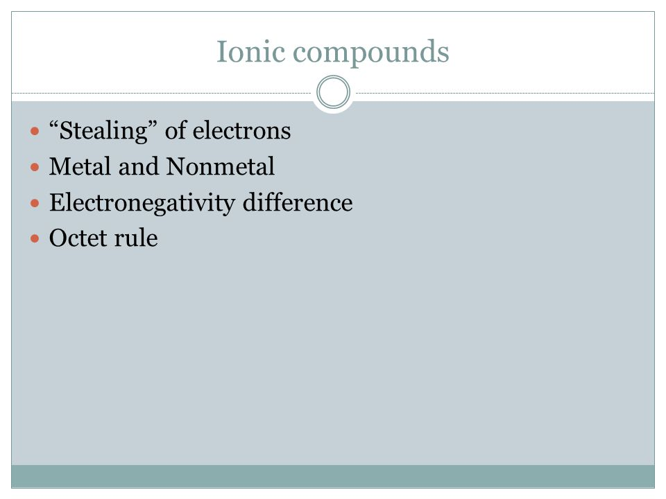 """Ionic compounds """"Stealing"""" of electrons Metal and Nonmetal Electronegativity difference Octet rule"""