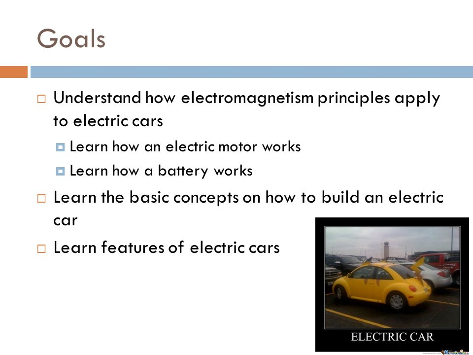 Goals  Understand how electromagnetism principles apply to electric cars  Learn how an electric motor works  Learn how a battery works  Learn the basic concepts on how to build an electric car  Learn features of electric cars
