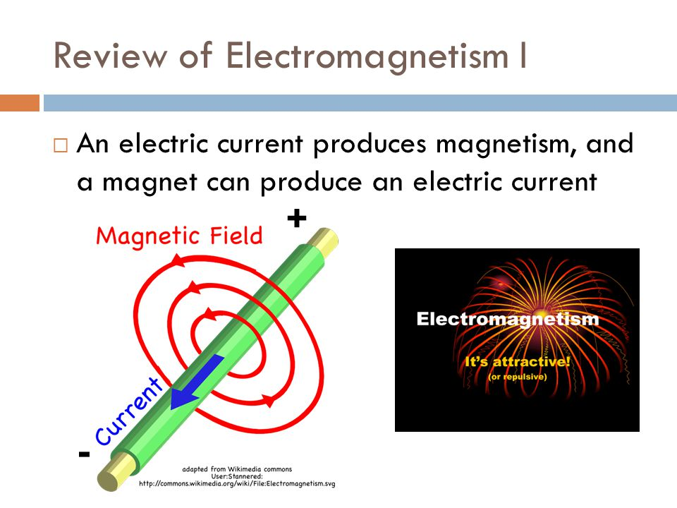 Review of Electromagnetism I  An electric current produces magnetism, and a magnet can produce an electric current