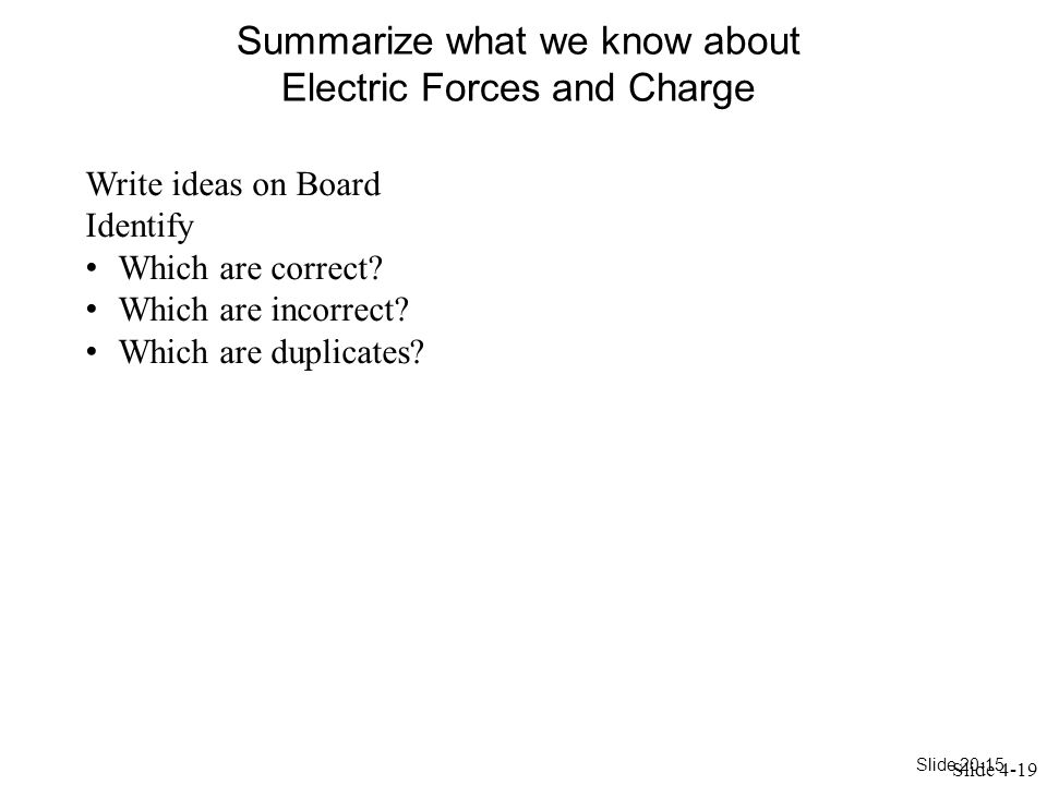 Slide 20-15 Summarize what we know about Electric Forces and Charge Slide 4-19 Write ideas on Board Identify Which are correct.